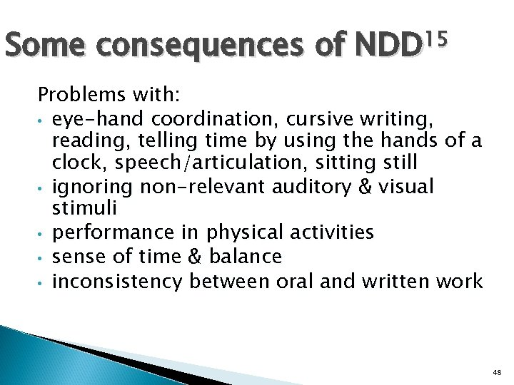 Some consequences of NDD 15 Problems with: • eye-hand coordination, cursive writing, reading, telling