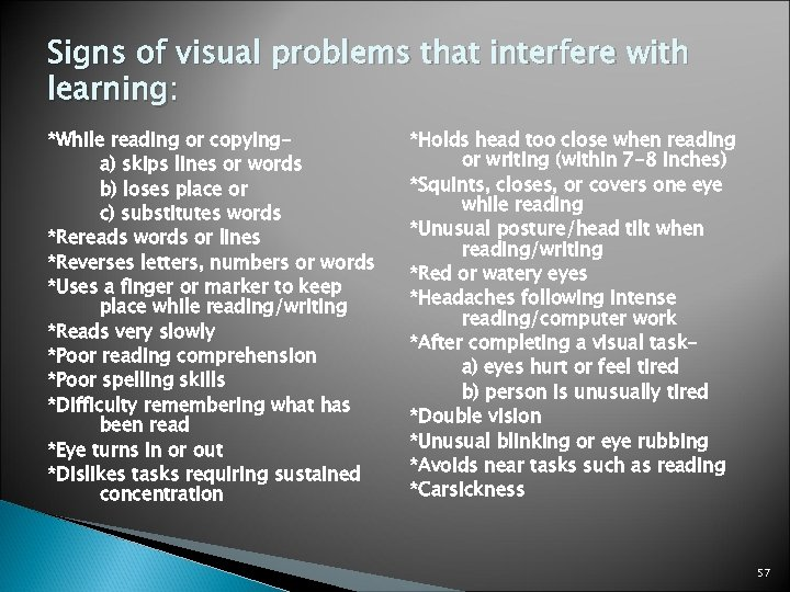 Signs of visual problems that interfere with learning: *While reading or copyinga) skips lines
