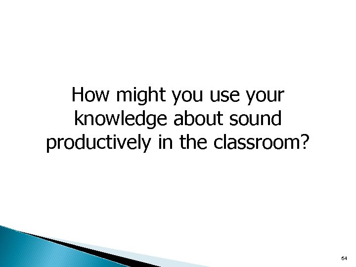 How might you use your knowledge about sound productively in the classroom? 64