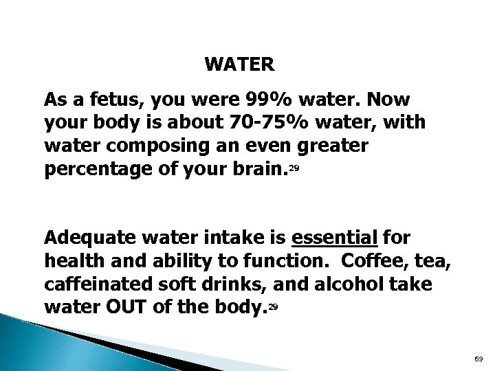 WATER As a fetus, you were 99% water. Now your body is about 70