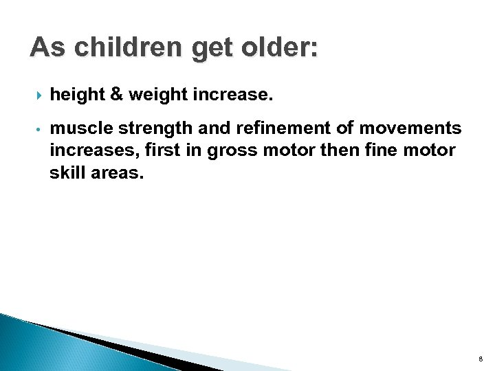 As children get older: height & weight increase. • muscle strength and refinement of