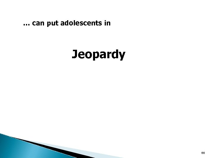 … can put adolescents in Jeopardy 88