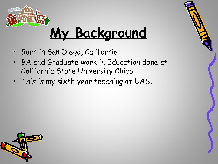 My Background • Born in San Diego, California • BA and Graduate work in