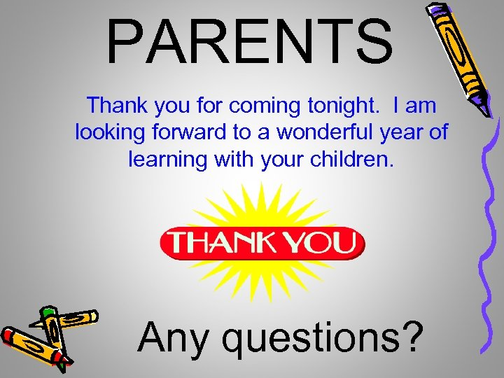 PARENTS Thank you for coming tonight. I am looking forward to a wonderful year