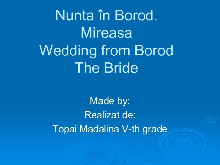 Nunta în Borod. Mireasa Wedding from Borod The Bride Made by: Realizat de: Topai