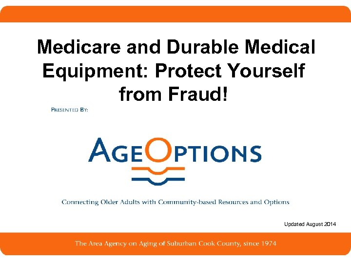 Medicare and Durable Medical Equipment: Protect Yourself from Fraud! Updated August 2014 1
