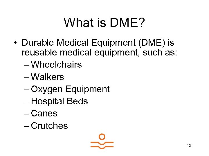 What is DME? • Durable Medical Equipment (DME) is reusable medical equipment, such as: