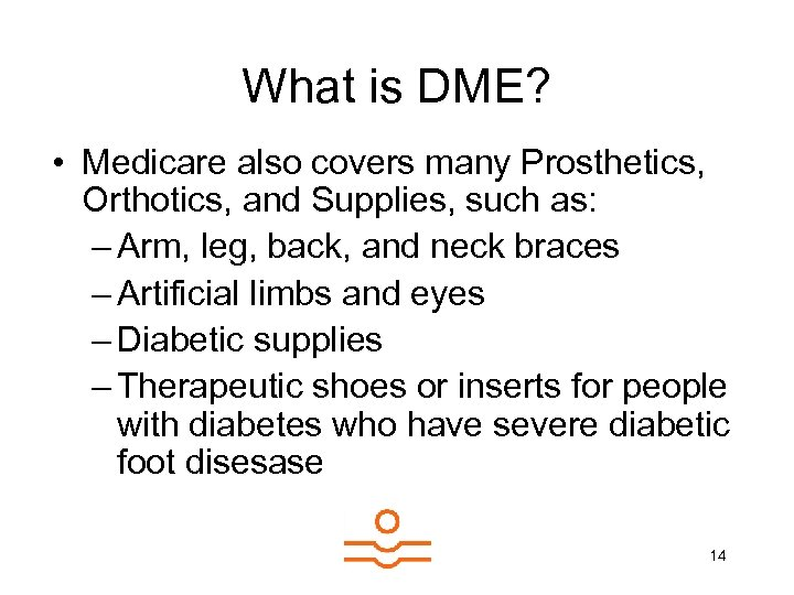 What is DME? • Medicare also covers many Prosthetics, Orthotics, and Supplies, such as: