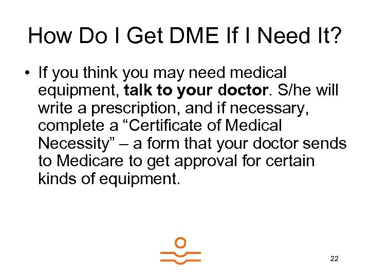 How Do I Get DME If I Need It? • If you think you