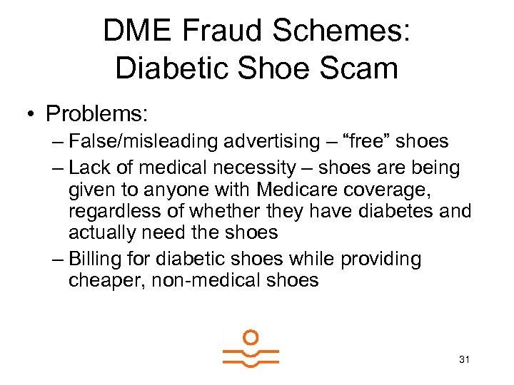 "DME Fraud Schemes: Diabetic Shoe Scam • Problems: – False/misleading advertising – ""free"" shoes"