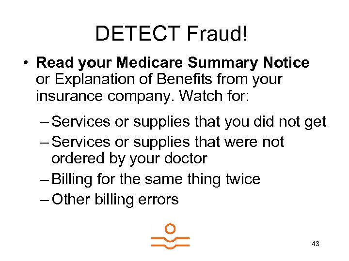 DETECT Fraud! • Read your Medicare Summary Notice or Explanation of Benefits from your