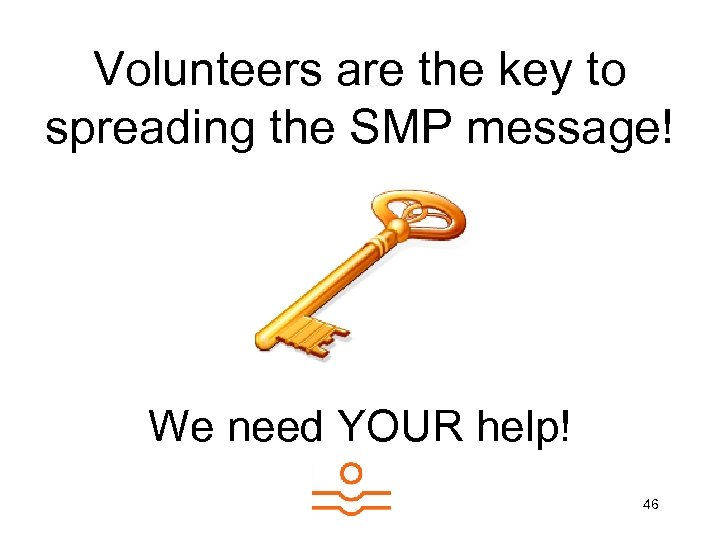 Volunteers are the key to spreading the SMP message! We need YOUR help! 46
