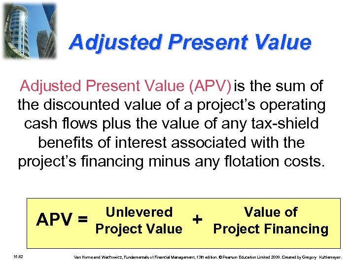 Adjusted Present Value (APV) is the sum of the discounted value of a project's