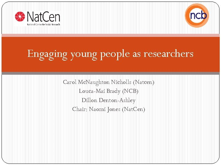 Engaging young people as researchers Carol Mc. Naughton Nicholls (Natcen) Louca-Mai Brady (NCB) Dillon