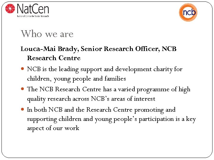 Who we are Louca-Mai Brady, Senior Research Officer, NCB Research Centre NCB is the