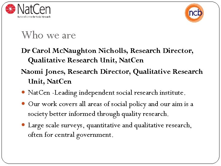 Who we are Dr Carol Mc. Naughton Nicholls, Research Director, Qualitative Research Unit, Nat.