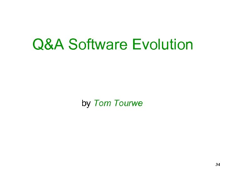 Q&A Software Evolution by Tom Tourwe 34