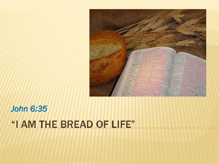 """John 6: 35 """"I AM THE BREAD OF LIFE"""""""