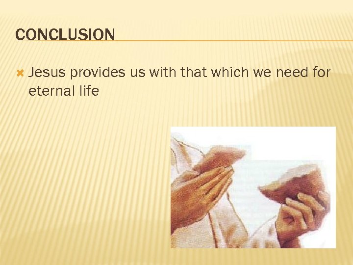 CONCLUSION Jesus provides us with that which we need for eternal life