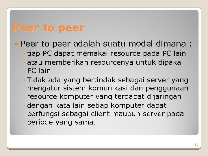 Peer to peer adalah suatu model dimana : ◦ tiap PC dapat memakai resource