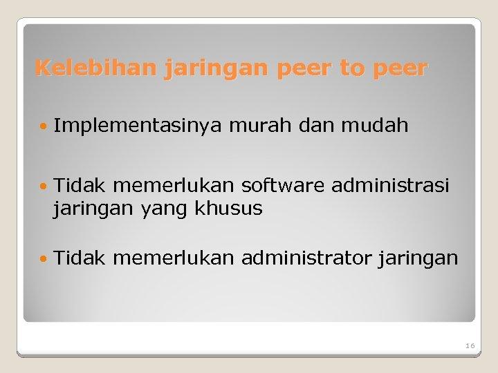 Kelebihan jaringan peer to peer Implementasinya murah dan mudah Tidak memerlukan software administrasi jaringan
