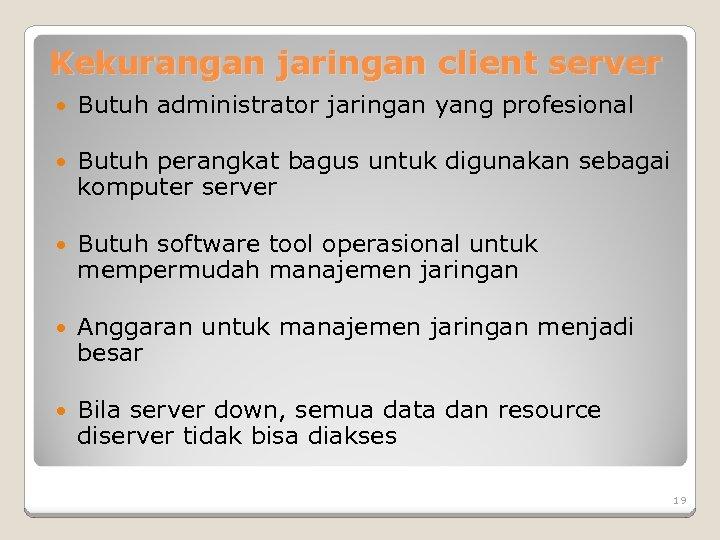 Kekurangan jaringan client server Butuh administrator jaringan yang profesional Butuh perangkat bagus untuk digunakan