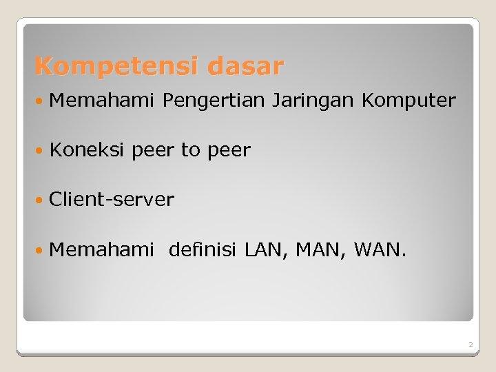Kompetensi dasar Memahami Pengertian Jaringan Komputer Koneksi peer to peer Client-server Memahami definisi LAN,