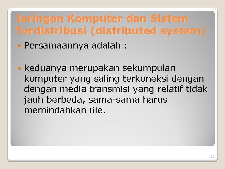 Jaringan Komputer dan Sistem Terdistribusi (distributed system) Persamaannya adalah : keduanya merupakan sekumpulan komputer