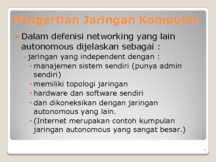 Pengertian Jaringan Komputer Dalam defenisi networking yang lain autonomous dijelaskan sebagai : ◦ jaringan
