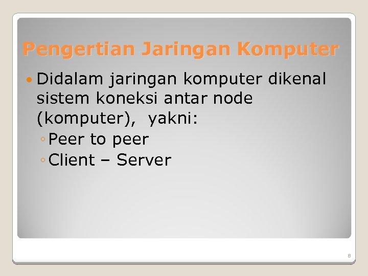 Pengertian Jaringan Komputer Didalam jaringan komputer dikenal sistem koneksi antar node (komputer), yakni: ◦