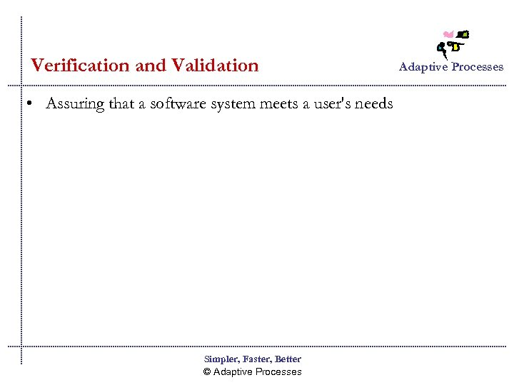 Verification and Validation • Assuring that a software system meets a user's needs Simpler,