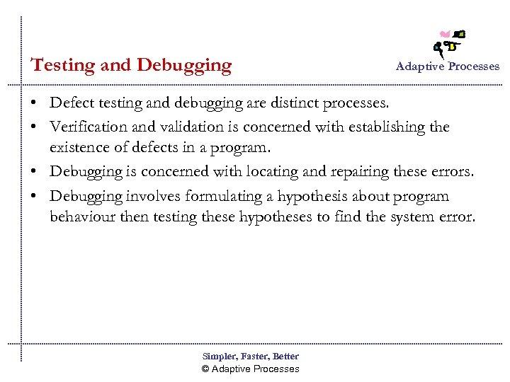 Testing and Debugging Adaptive Processes • Defect testing and debugging are distinct processes. •
