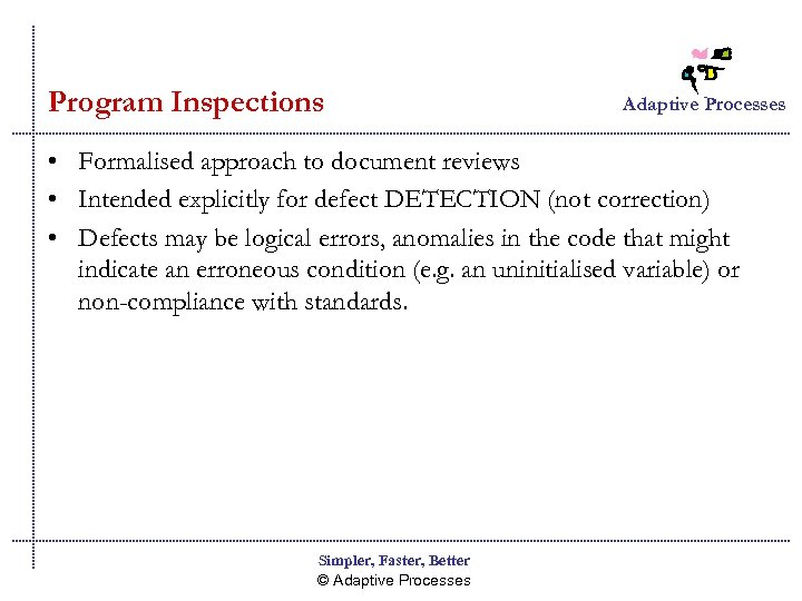 Program Inspections Adaptive Processes • Formalised approach to document reviews • Intended explicitly for