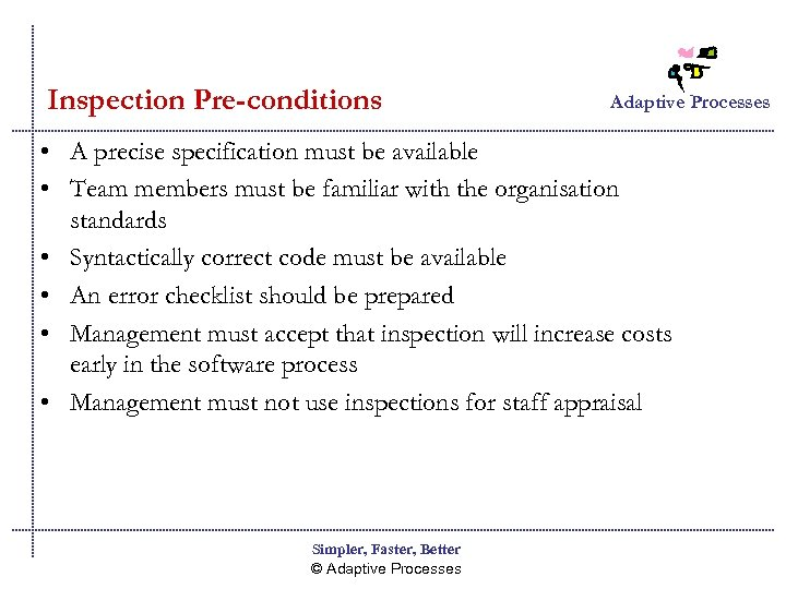 Inspection Pre-conditions Adaptive Processes • A precise specification must be available • Team members