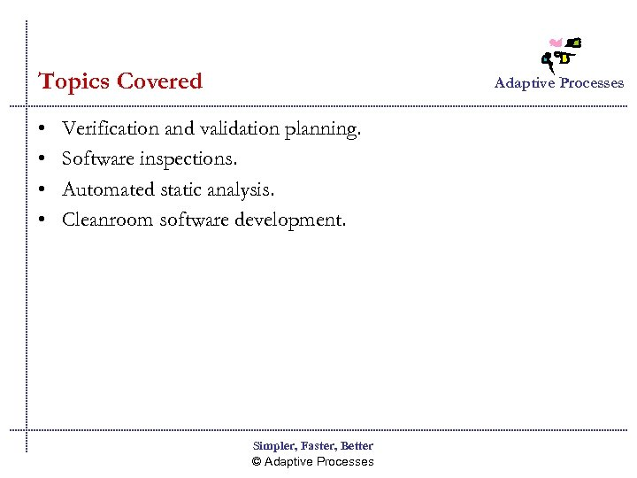 Topics Covered • • Adaptive Processes Verification and validation planning. Software inspections. Automated static