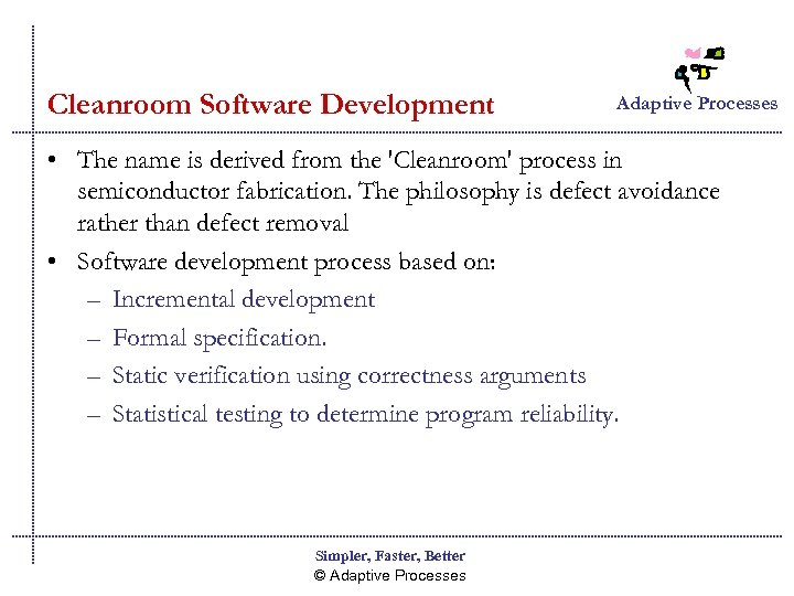 Cleanroom Software Development Adaptive Processes • The name is derived from the 'Cleanroom' process
