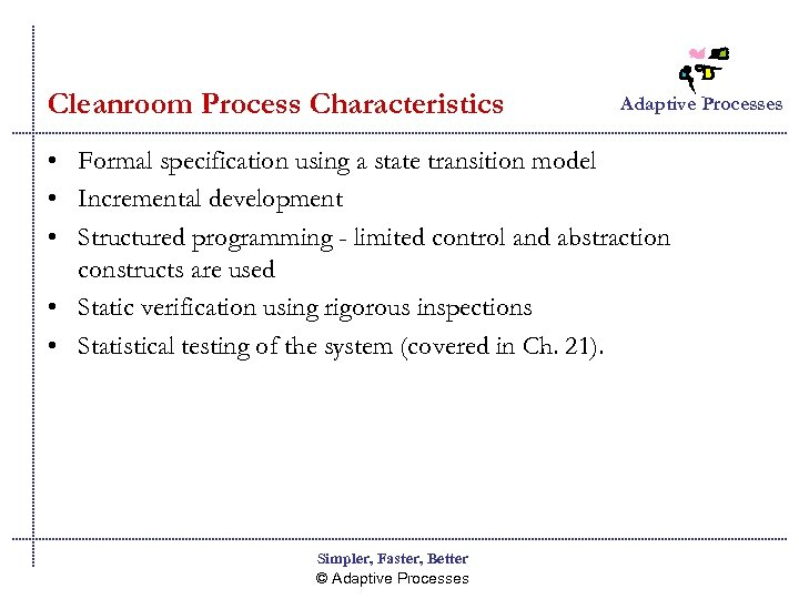 Cleanroom Process Characteristics Adaptive Processes • Formal specification using a state transition model •