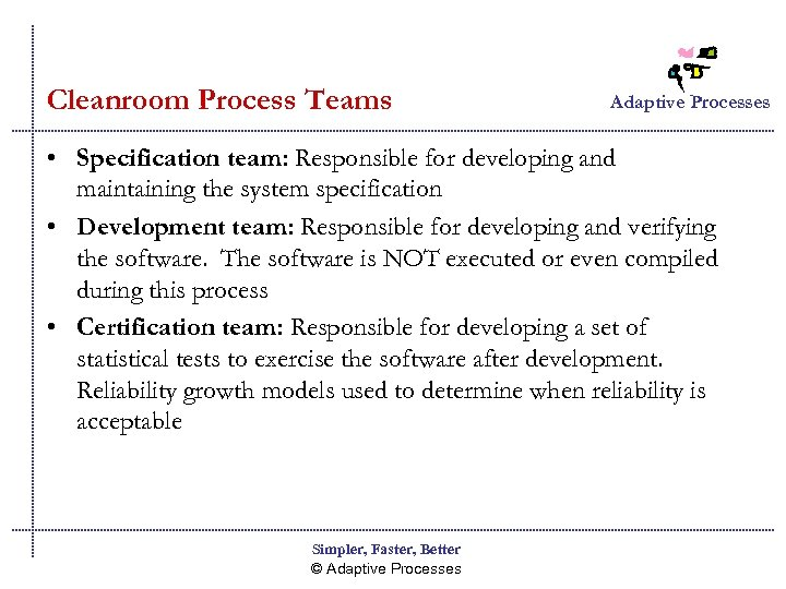 Cleanroom Process Teams Adaptive Processes • Specification team: Responsible for developing and maintaining the