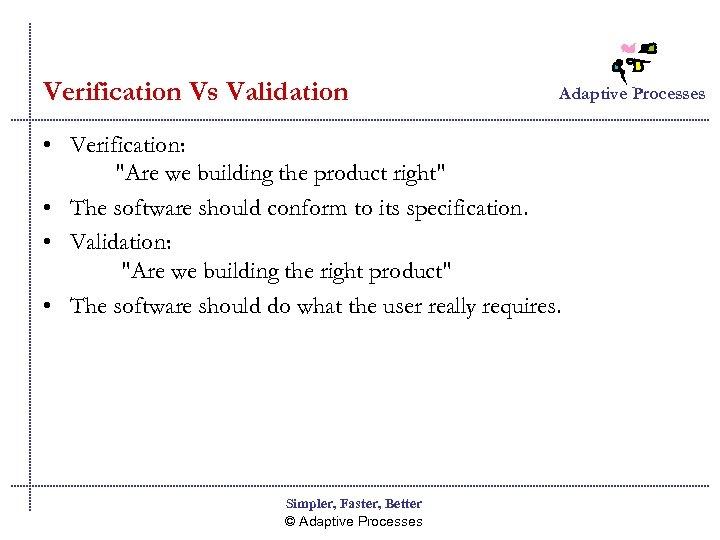 Verification Vs Validation Adaptive Processes • Verification: