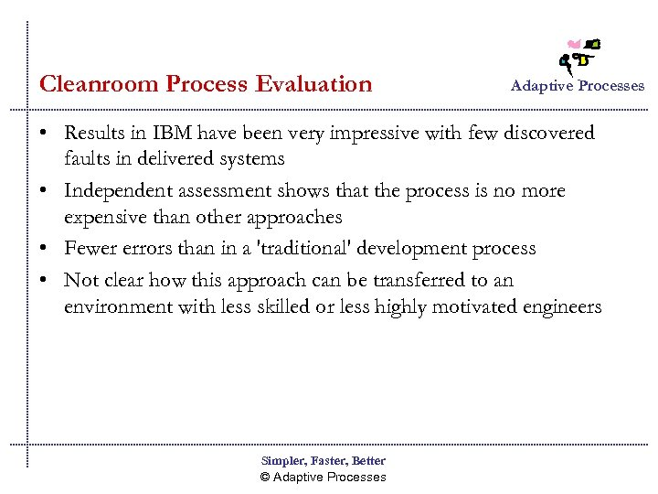 Cleanroom Process Evaluation Adaptive Processes • Results in IBM have been very impressive with