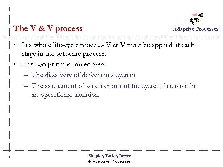 The V & V process Adaptive Processes • Is a whole life-cycle process- V