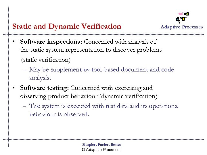 Static and Dynamic Verification Adaptive Processes • Software inspections: Concerned with analysis of the