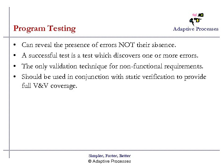 Program Testing • • Adaptive Processes Can reveal the presence of errors NOT their
