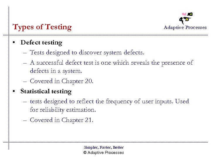 Types of Testing Adaptive Processes • Defect testing – Tests designed to discover system