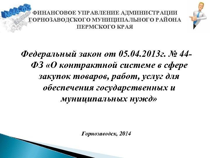ФИНАНСОВОЕ УПРАВЛЕНИЕ АДМИНИСТРАЦИИ ГОРНОЗАВОДСКОГО МУНИЦИПАЛЬНОГО РАЙОНА ПЕРМСКОГО КРАЯ Федеральный закон от 05. 04. 2013