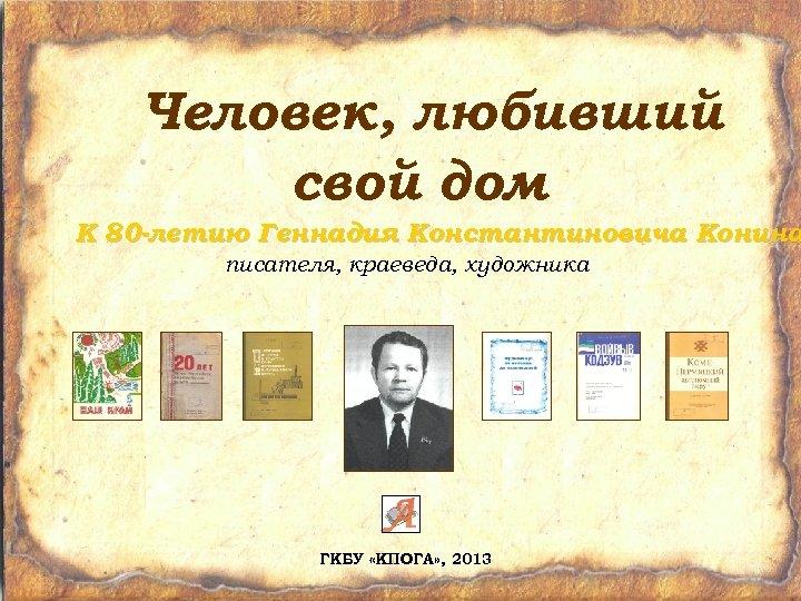 Человек, любивший свой дом К 80 -летию Геннадия Константиновича Конина писателя, краеведа, художника ГКБУ