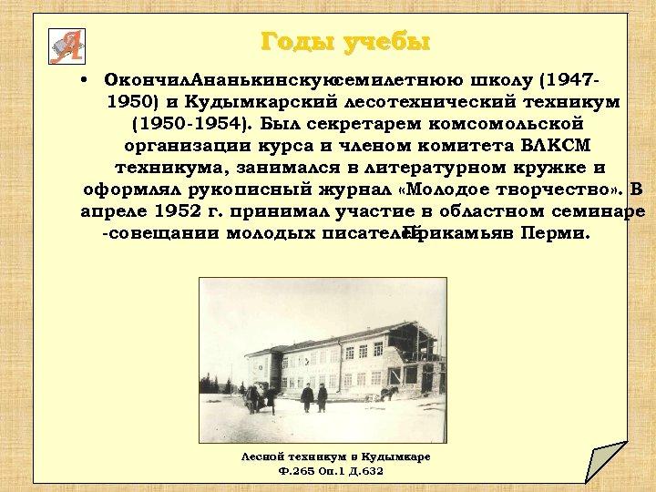 Годы учебы • Окончил. Ананькинскую семилетнюю школу (19471950) и Кудымкарский лесотехнический техникум (1950 -1954).