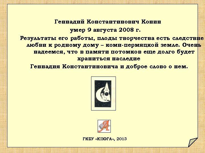 Геннадий Константинович Конин умер 9 августа 2008 г. Результаты его работы, плоды творчества есть
