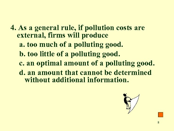 4. As a general rule, if pollution costs are external, firms will produce a.