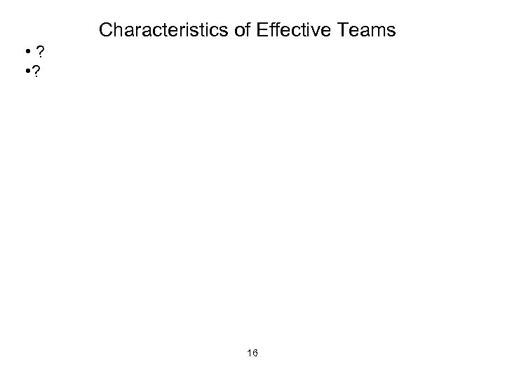Characteristics of Effective Teams • ? 16